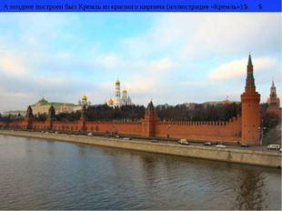 А позднее построен был Кремль из красного кирпича (иллюстрация «Кремль»).$ $
