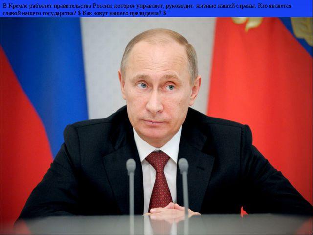 В Кремле работает правительство России, которое управляет, руководит жизнью...