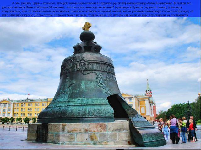 А это, ребята, Царь – колокол. (ил-ция) он был изготовлен по приказу русской$...