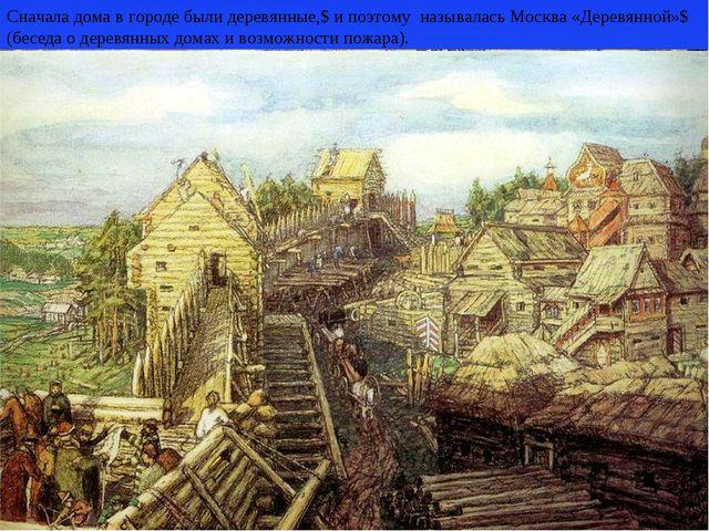 Сначала дома в городе были деревянные,$ и поэтому называлась Москва «Деревян...