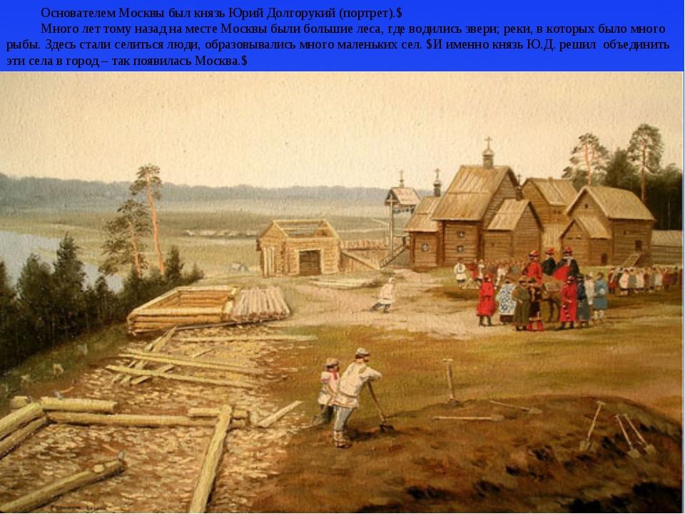 Основателем Москвы был князь Юрий Долгорукий (портрет).$ Много лет тому назад...