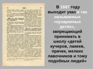 В 1887 году выходит указ о так называемых «кухаркиных детях», запрещающий пр