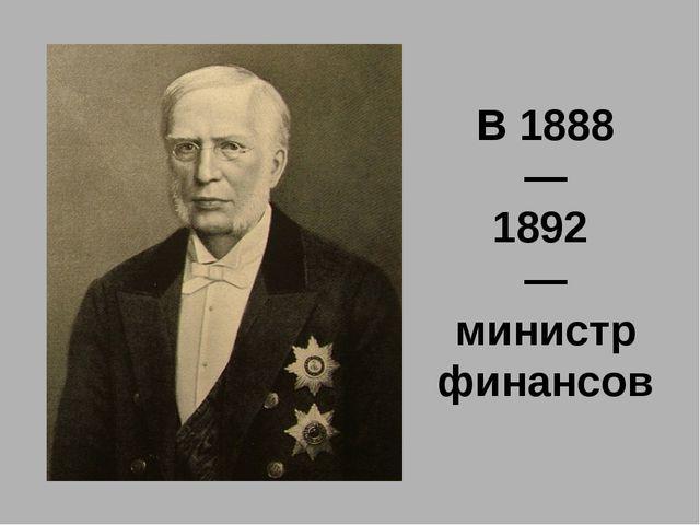 В 1888 — 1892 — министр финансов