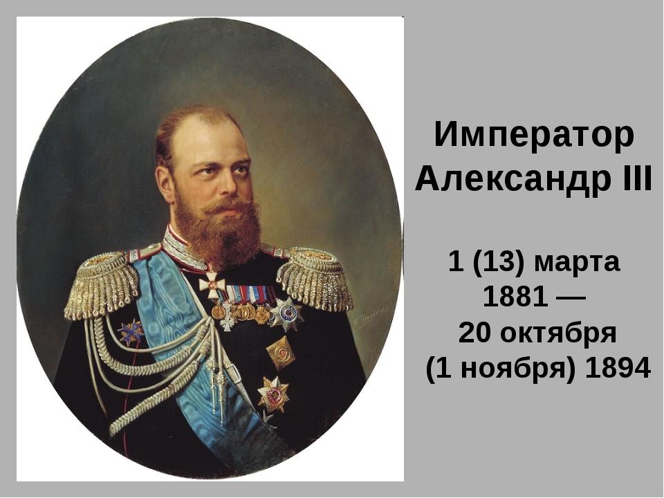 Император Александр III 1 (13) марта 1881 — 20 октября (1 ноября) 1894