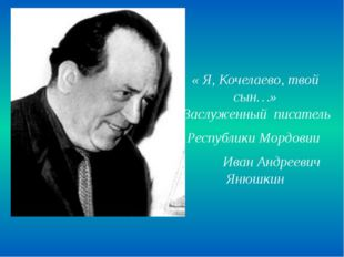 « Я, Кочелаево, твой сын…» Заслуженный писатель Республики Мордовии Иван Анд