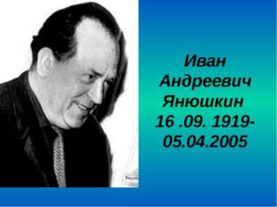 Иван Андреевич Янюшкин 16 .09. 1919- 05.04.2005