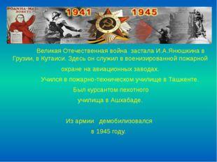 Великая Отечественная война застала И.А.Янюшкина в Грузии, в Кутаиси. Здесь