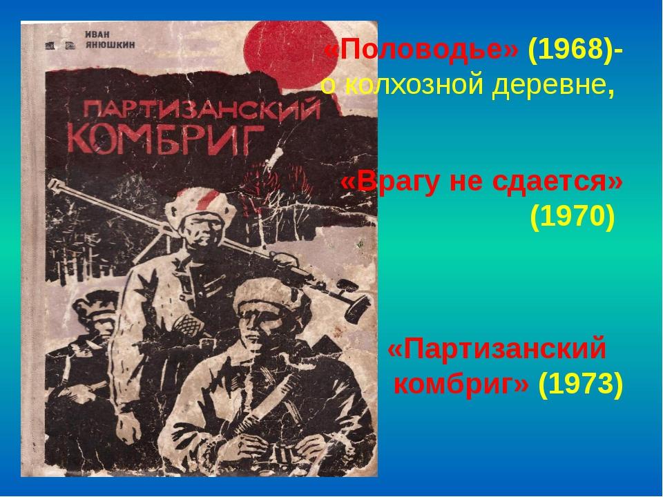 «Половодье» (1968)- о колхозной деревне, «Врагу не сдается» (1970) «Партизан...