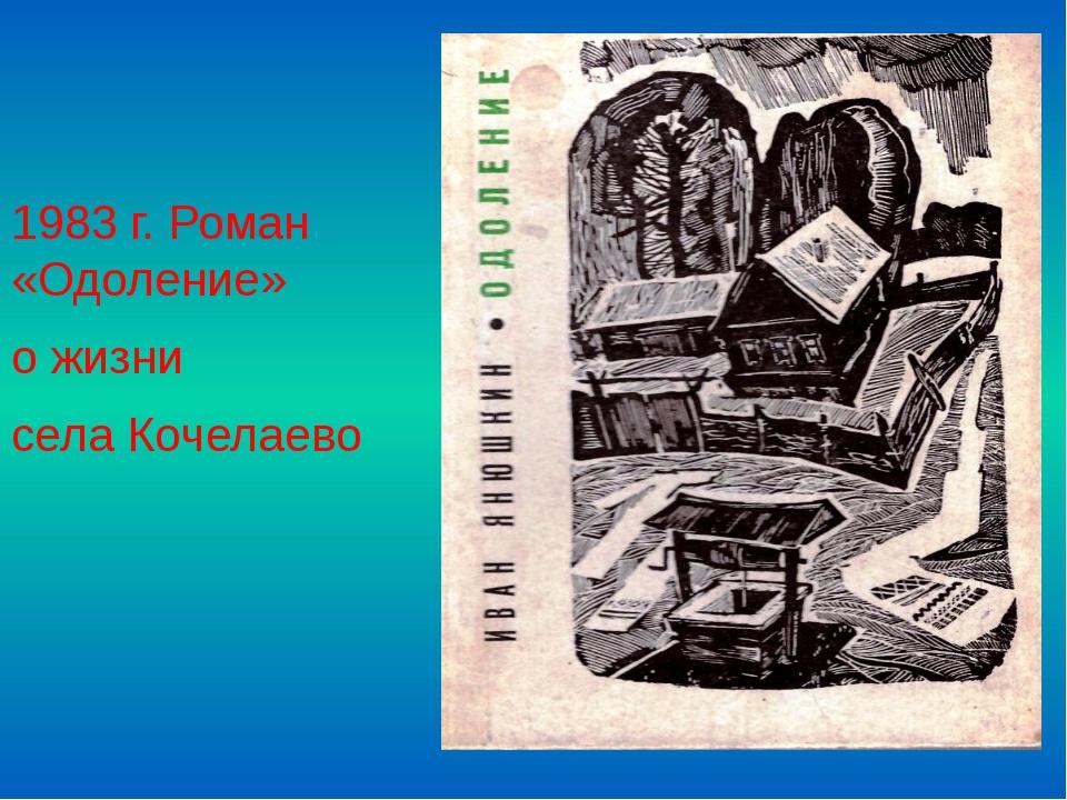 1983 г. Роман «Одоление» о жизни села Кочелаево