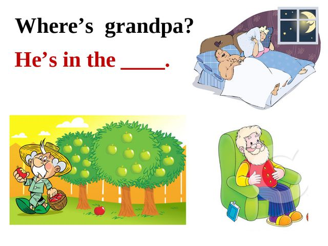 Where's grandpa? He's in the ____.