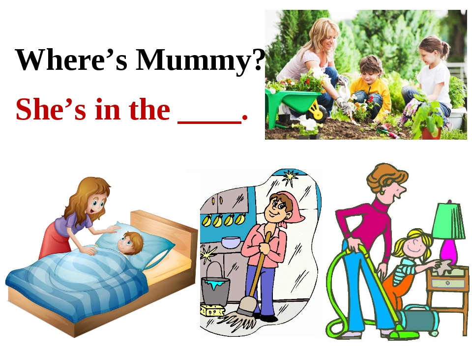 Where's Mummy? She's in the ____.