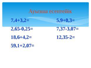 Ауызша есептейік 7,4+3,2= 2,65-0,25= 18,6+4,2= 59,1+2,07= 5,9+0,3= 7,37-3,07=