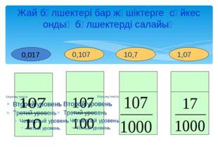 1,07 10,7 0,107 Жай бөлшектері бар жәшіктерге сәйкес ондық бөлшектерді салайы