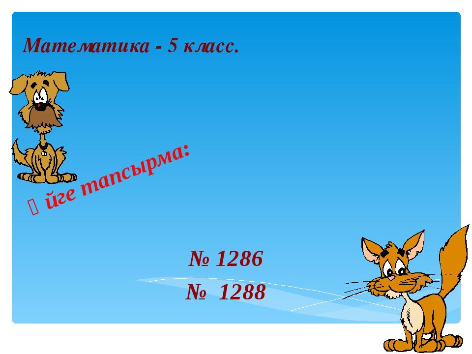 Үйге тапсырма: № 1286 № 1288 Математика - 5 класс.