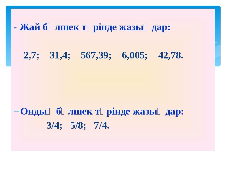 - Жай бөлшек түрінде жазыңдар: 2,7; 31,4; 567,39; 6,005; 42,78. Ондық бөлшек...