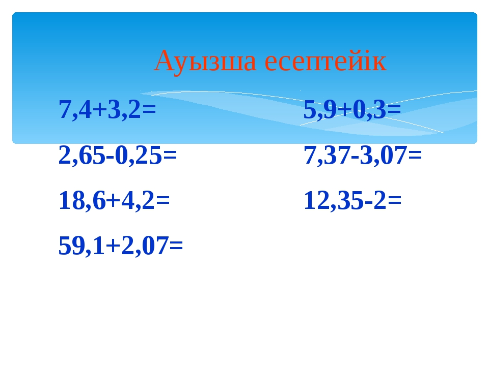 Ауызша есептейік 7,4+3,2= 2,65-0,25= 18,6+4,2= 59,1+2,07= 5,9+0,3= 7,37-3,07=...