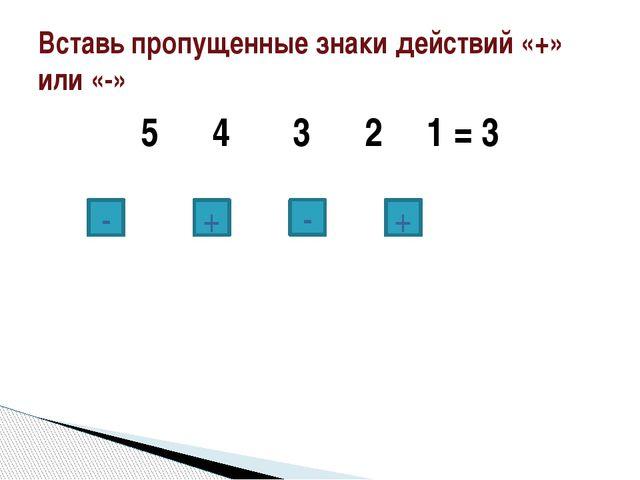 5 4 3 2 1 = 3 Вставь пропущенные знаки действий «+» или «-» + - + -