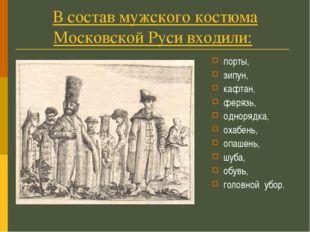В состав мужского костюма Московской Руси входили: порты, зипун, кафтан, феря