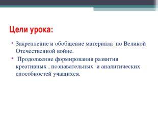 Цели урока: Закрепление и обобщение материала по Великой Отечественной войне.