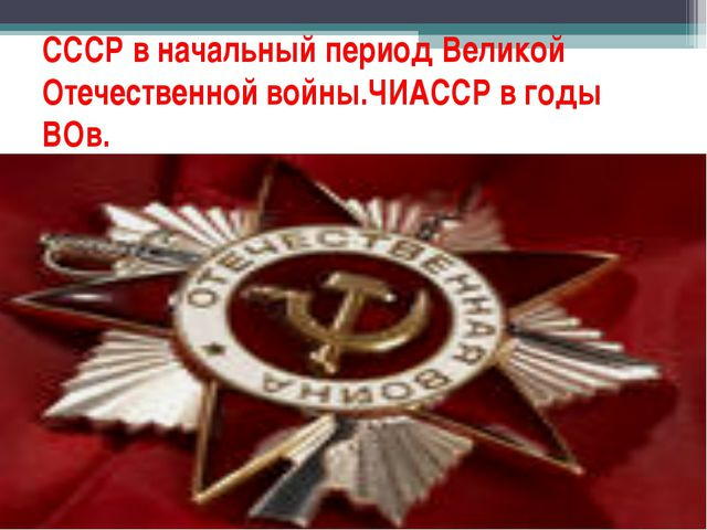 СССР в начальный период Великой Отечественной войны.ЧИАССР в годы ВОв.