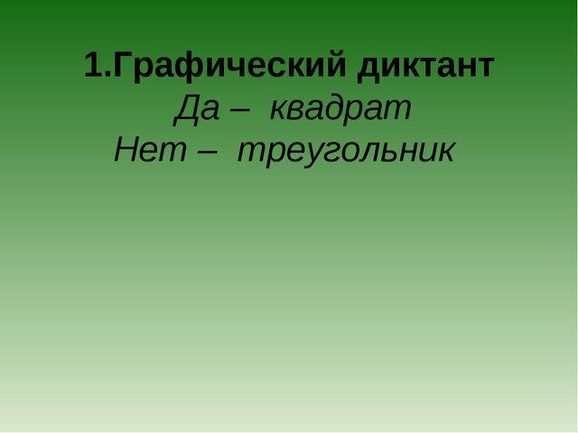 1.Графический диктант Да – квадрат Нет – треугольник