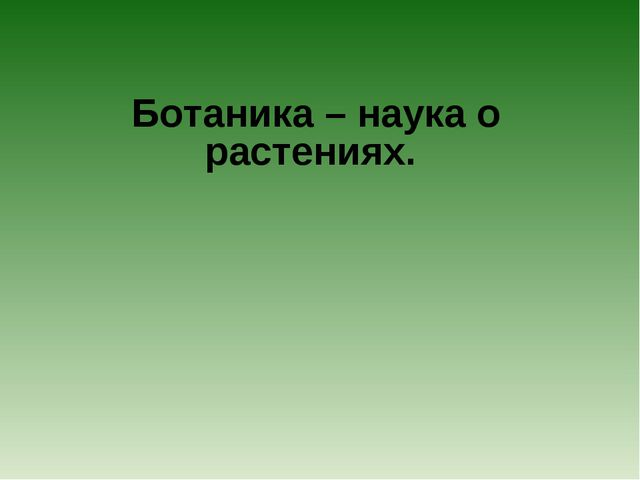 Ботаника – наука о растениях.