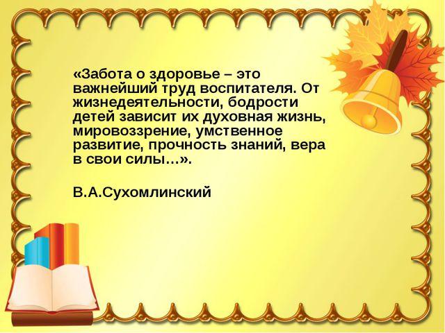 «Забота о здоровье – это важнейший труд воспитателя. От жизнедеятельности, бо...