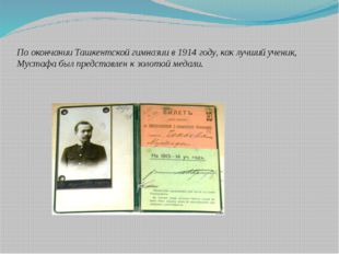 По окончании Ташкентской гимназии в 1914 году, как лучший ученик, Мустафа был