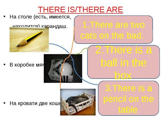 THERE IS/THERE ARE На столе (есть, имеется, находится) карандаш. В коробке мя...