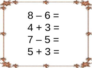 8 – 6 = 4 + 3 = 7 – 5 = 5 + 3 =