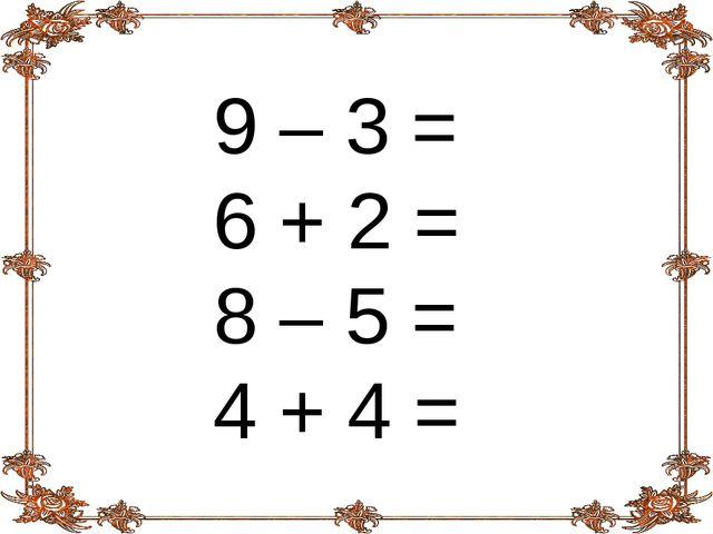 9 – 3 = 6 + 2 = 8 – 5 = 4 + 4 =
