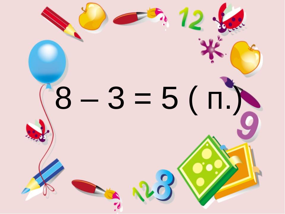8 – 3 = 5 ( п.)