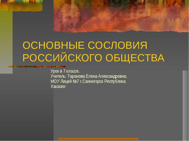 ОСНОВНЫЕ СОСЛОВИЯ РОССИЙСКОГО ОБЩЕСТВА Урок в 7 классе. Учитель: Таранова Еле...