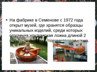 На фабрике в Семенове с 1972 года открыт музей, где хранятся образцы уникаль
