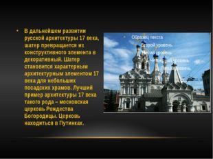 В дальнейшем развитии русской архитектуры 17 века, шатер превращается из конс