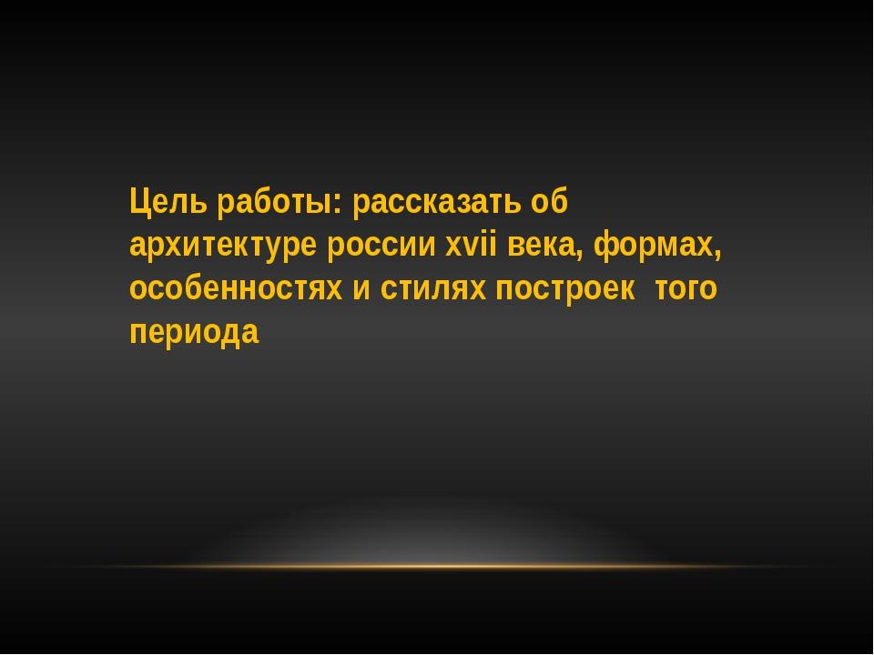 Цель работы: рассказать об архитектуре россии xvii века, формах, особенностях...
