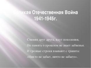 Великая Отечественная Война 1941-1945г. Сменяя друг друга, идут поколения, Но