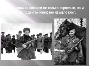 В годы войны воевали не только взрослые, но и дети, об их подвигах написано н