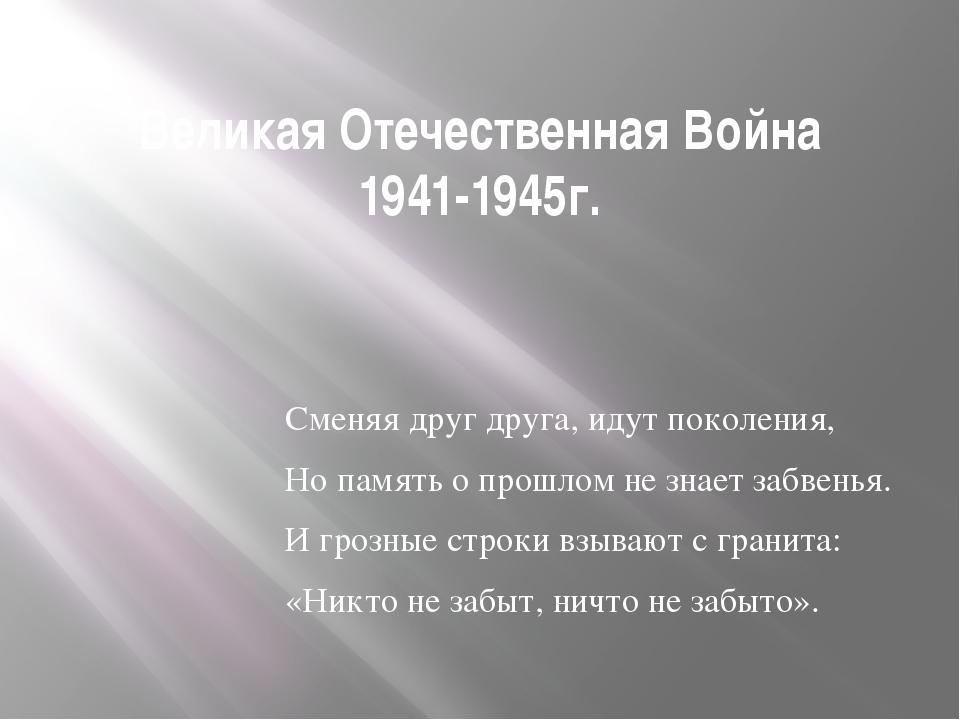 Великая Отечественная Война 1941-1945г. Сменяя друг друга, идут поколения, Но...