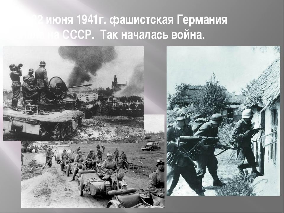 22 июня 1941г. фашистская Германия напала на СССР. Так началась война.