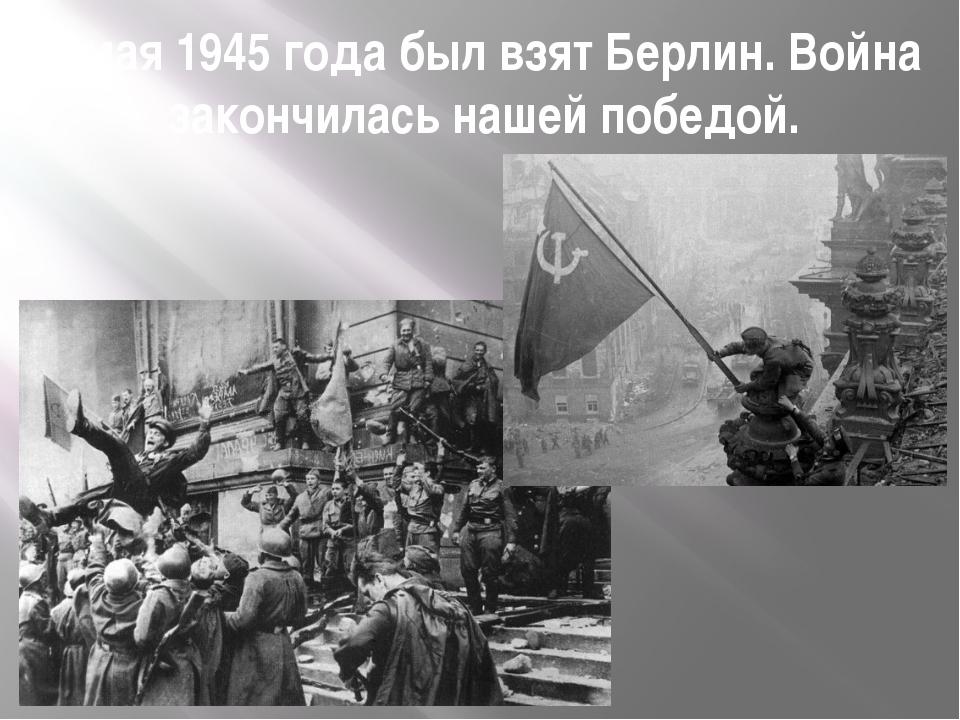 8 мая 1945 года был взят Берлин. Война закончилась нашей победой.