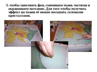 5. чтобы заполнить фон, смачиваем ткань частями и окрашиваем поэтапно. Для то