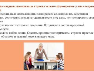 Включая младших школьников в проект можно сформировать у них следующие умения