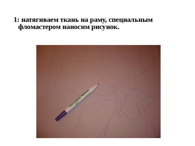 1: натягиваем ткань на раму, специальным фломастером наносим рисунок.