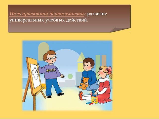 Цель проектной деятельности: развитие универсальных учебных действий.