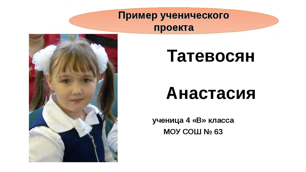 Татевосян Анастасия ученица 4 «В» класса МОУ СОШ № 63 Пример ученического про...