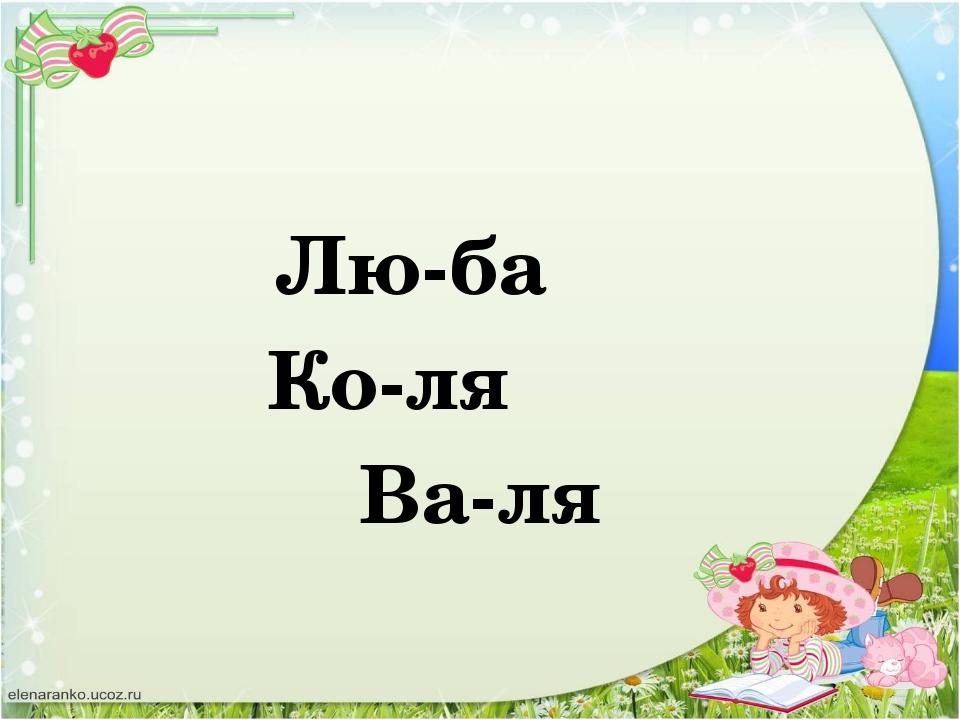 Лю-ба Ко-ля Ва-ля