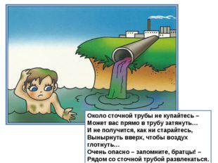 Около сточной трубы не купайтесь – Может вас прямо в трубу затянуть… И не пол