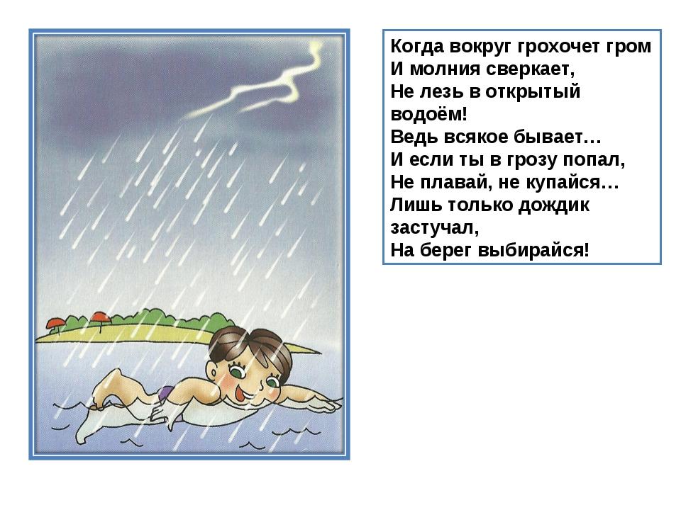 Когда вокруг грохочет гром И молния сверкает, Не лезь в открытый водоём! Ведь...