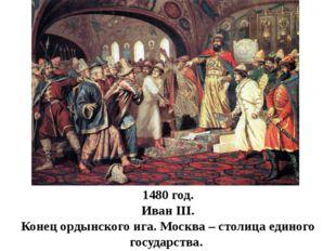 1480 год. Иван III. Конец ордынского ига. Москва – столица единого государства.